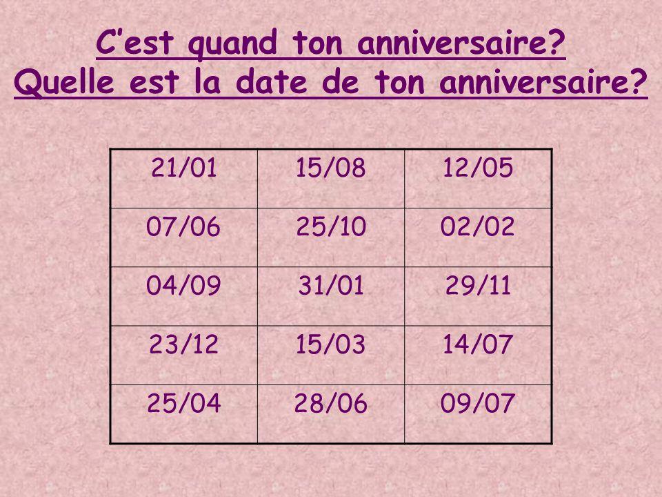 Cest quand ton anniversaire? Quelle est la date de ton anniversaire? 21/0115/0812/05 07/0625/1002/02 04/0931/0129/11 23/1215/0314/07 25/0428/0609/07