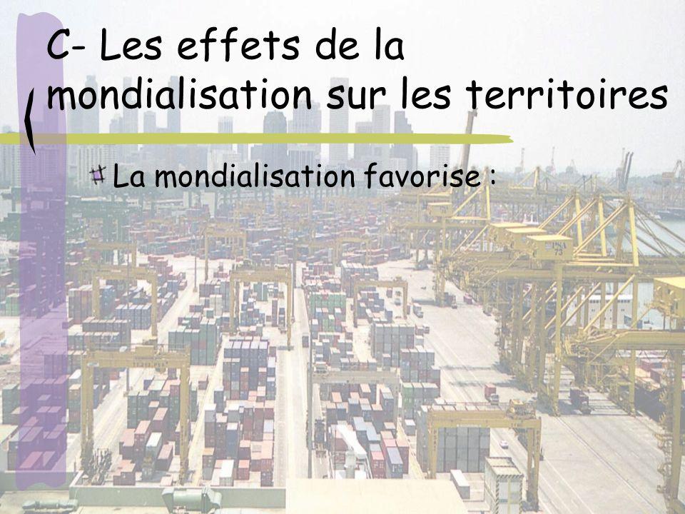 C- Les effets de la mondialisation sur les territoires La mondialisation favorise :