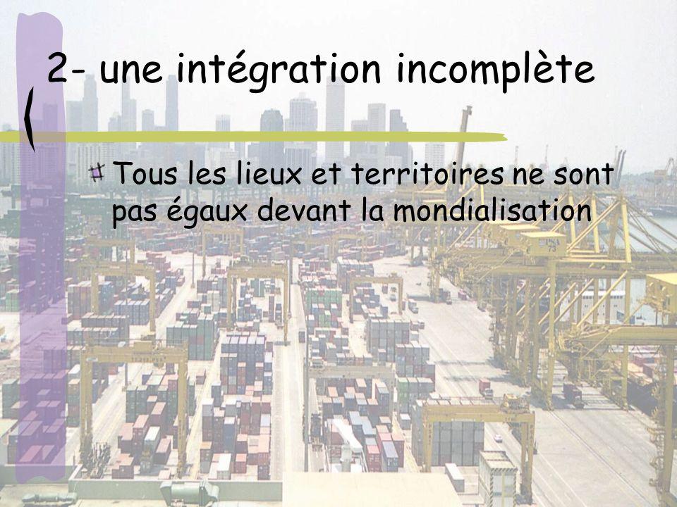 2- une intégration incomplète Tous les lieux et territoires ne sont pas égaux devant la mondialisation
