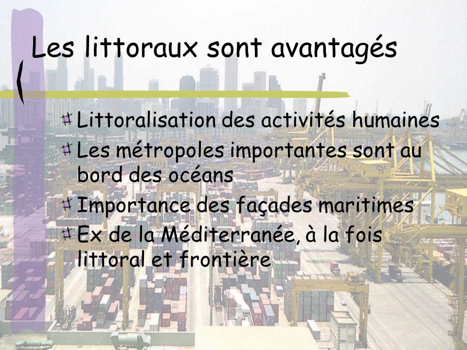 Les littoraux sont avantagés Littoralisation des activités humaines Les métropoles importantes sont au bord des océans Importance des façades maritimes Ex de la Méditerranée, à la fois littoral et frontière