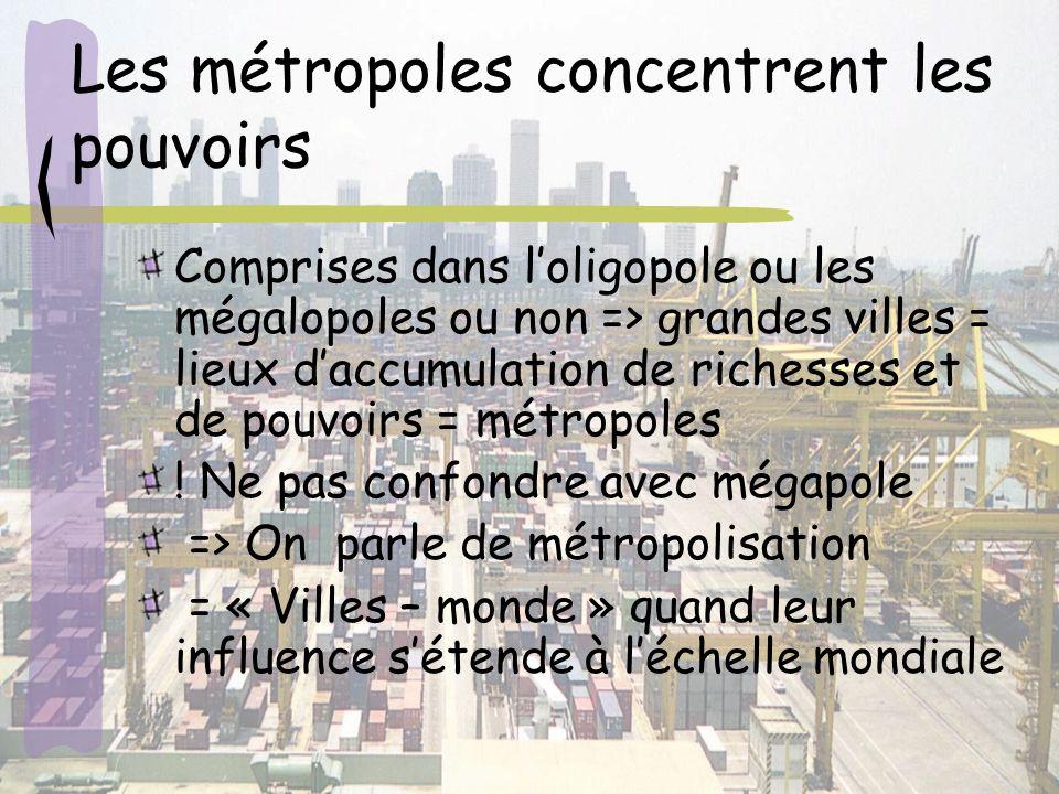 Les métropoles concentrent les pouvoirs Comprises dans loligopole ou les mégalopoles ou non => grandes villes = lieux daccumulation de richesses et de pouvoirs = métropoles .
