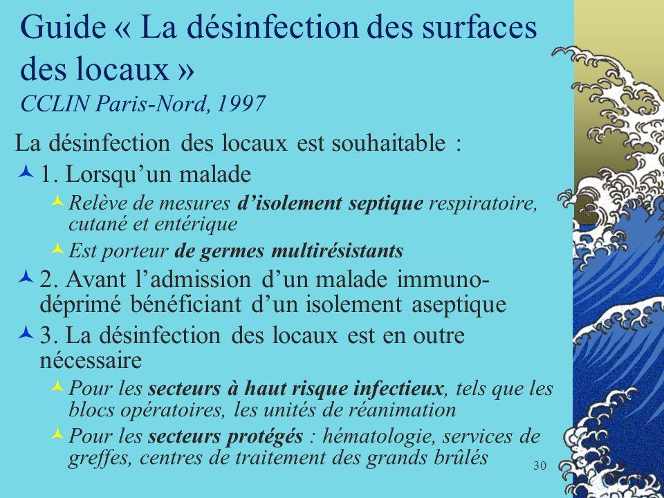 30 Guide « La désinfection des surfaces des locaux » CCLIN Paris-Nord, 1997 La désinfection des locaux est souhaitable : 1. Lorsquun malade Relève de