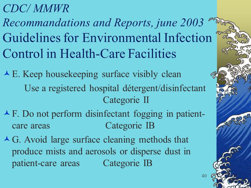 40 CDC/ MMWR Recommandations and Reports, june 2003 Guidelines for Environmental Infection Control in Health-Care Facilities E. Keep housekeeping surf