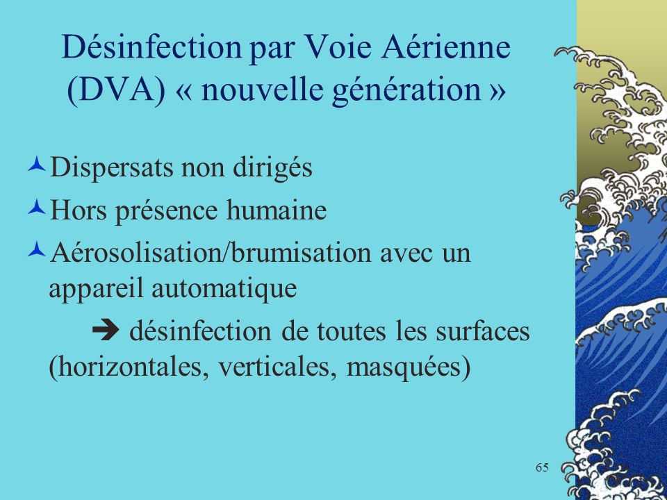 65 Désinfection par Voie Aérienne (DVA) « nouvelle génération » Dispersats non dirigés Hors présence humaine Aérosolisation/brumisation avec un appare