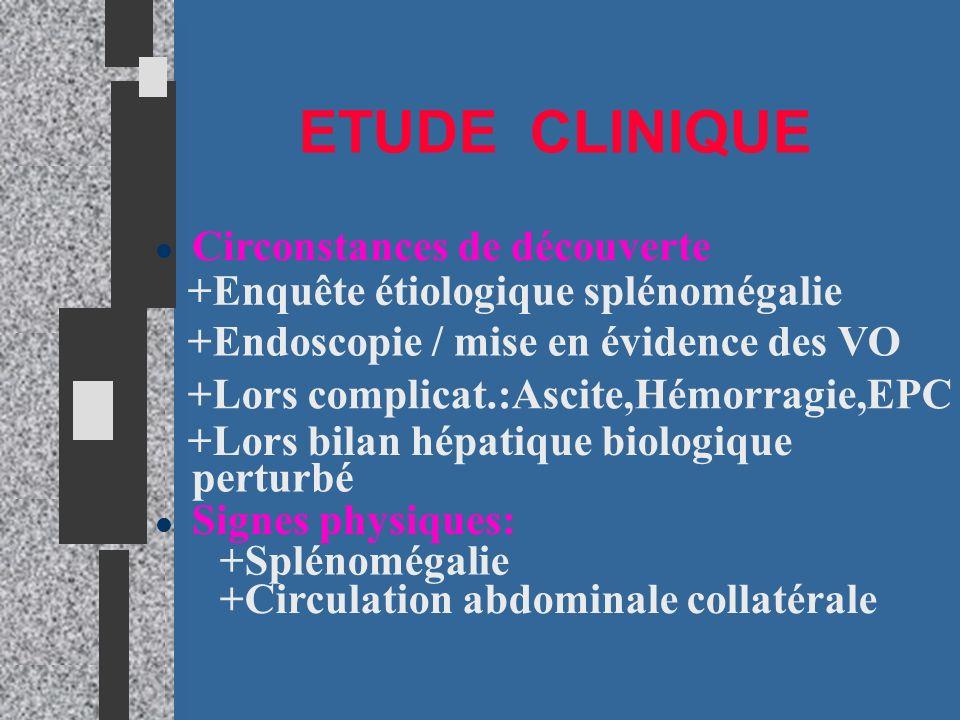 ETUDE CLINIQUE l Circonstances de découverte +Enquête étiologique splénomégalie +Endoscopie / mise en évidence des VO +Lors complicat.:Ascite,Hémorrag