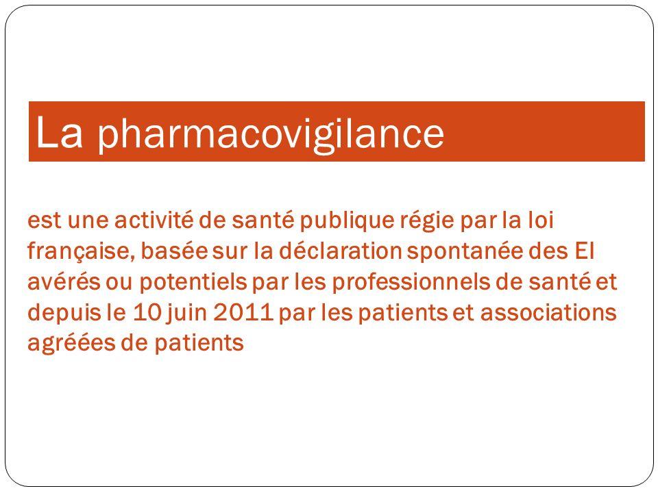 La pharmacovigilance est une activité de santé publique régie par la loi française, basée sur la déclaration spontanée des EI avérés ou potentiels par