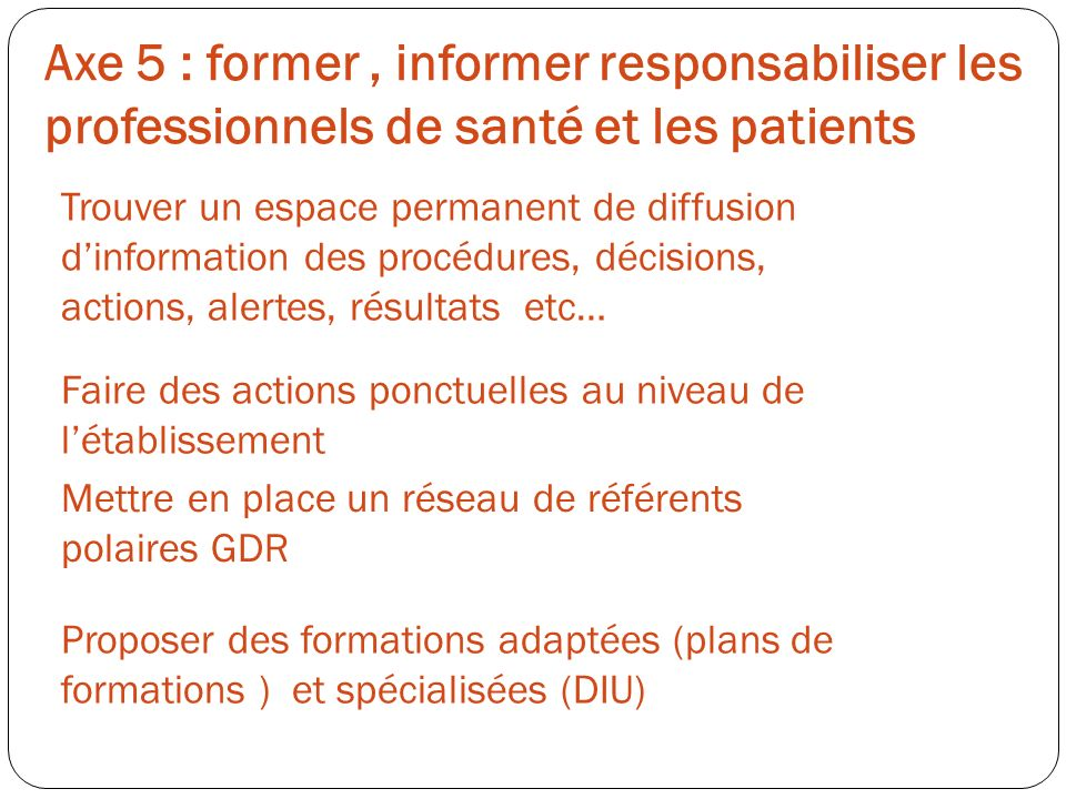 Axe 5 : former, informer responsabiliser les professionnels de santé et les patients Trouver un espace permanent de diffusion dinformation des procédu