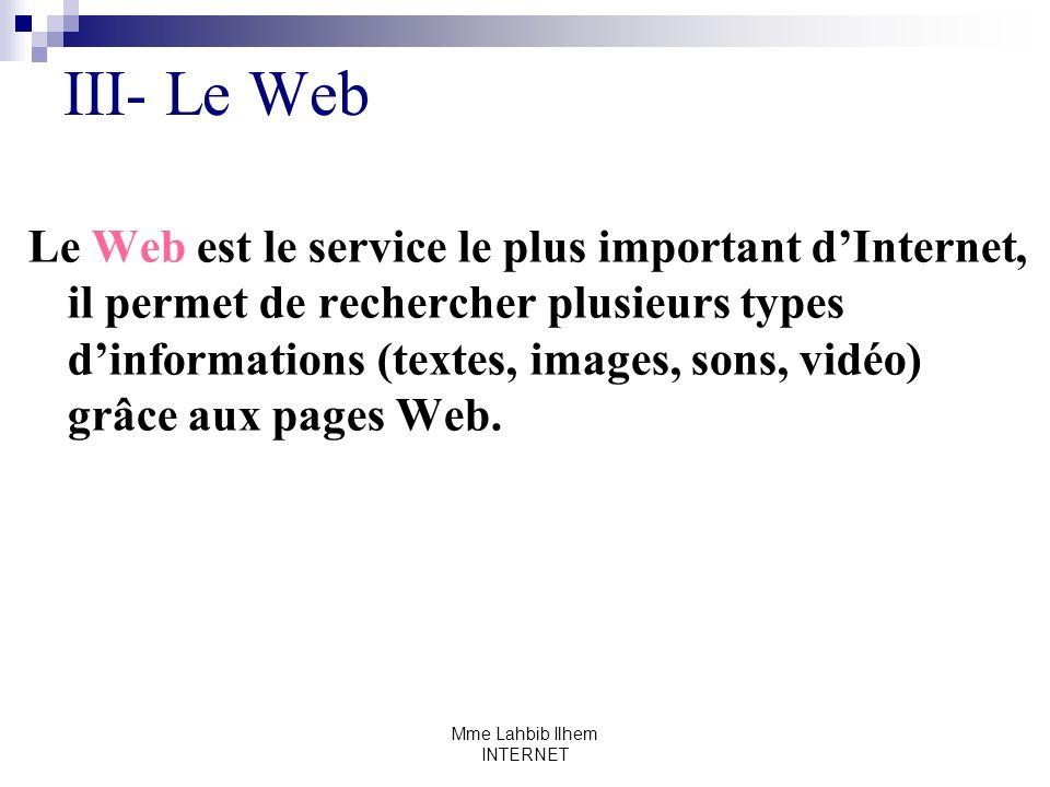 Mme Lahbib Ilhem INTERNET III- Le Web Le Web est le service le plus important dInternet, il permet de rechercher plusieurs types dinformations (textes