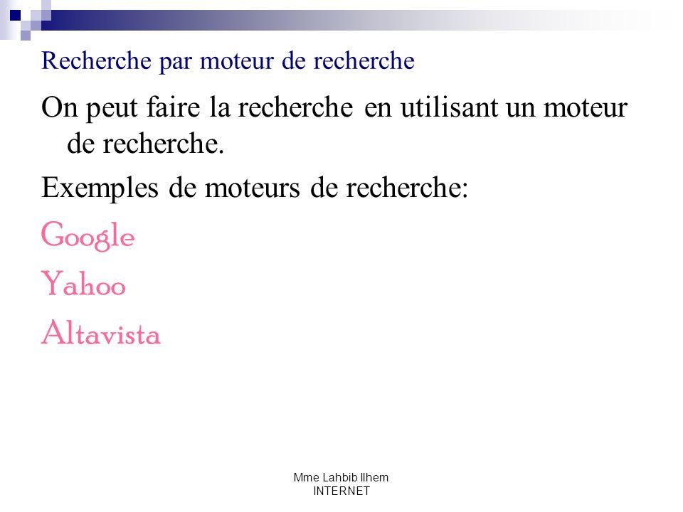Mme Lahbib Ilhem INTERNET Recherche par moteur de recherche On peut faire la recherche en utilisant un moteur de recherche. Exemples de moteurs de rec