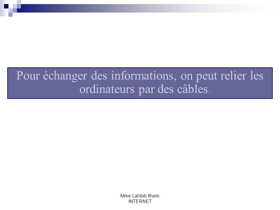 Mme Lahbib Ilhem INTERNET III- Le Web Le Web est le service le plus important dInternet, il permet de rechercher plusieurs types dinformations (textes, images, sons, vidéo) grâce aux pages Web.