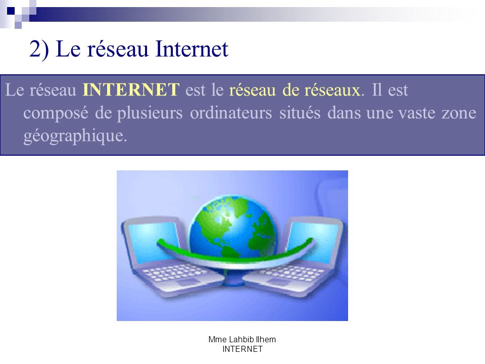 Mme Lahbib Ilhem INTERNET 2) Le réseau Internet Le réseau INTERNET est le réseau de réseaux. Il est composé de plusieurs ordinateurs situés dans une v