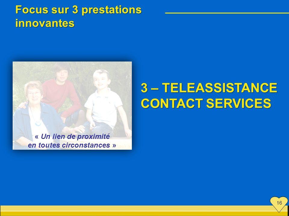 « Un lien de proximité en toutes circonstances » Focus sur 3 prestations innovantes 3 – TELEASSISTANCE CONTACT SERVICES 16