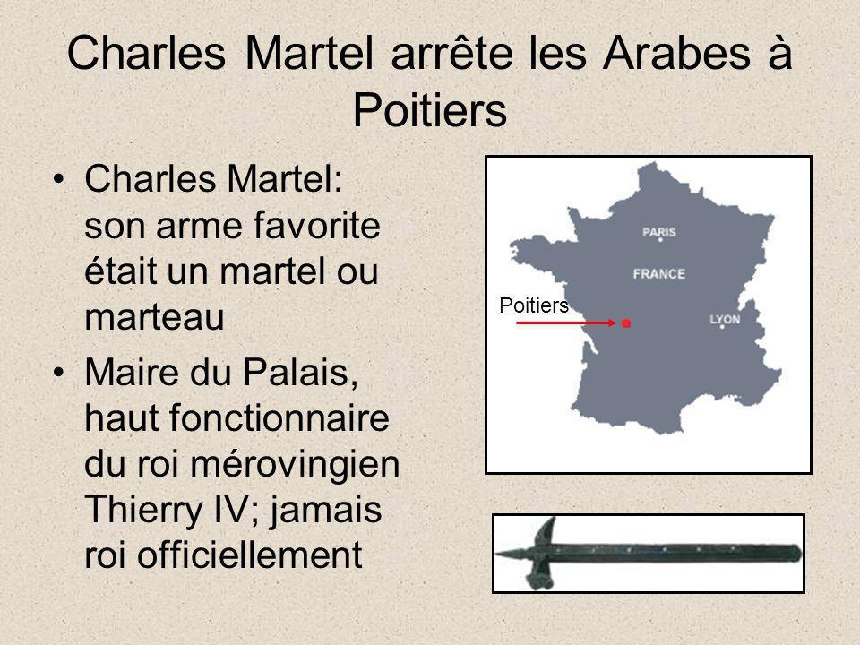 Charles Martel arrête les Arabes à Poitiers Charles Martel: son arme favorite était un martel ou marteau Maire du Palais, haut fonctionnaire du roi mé