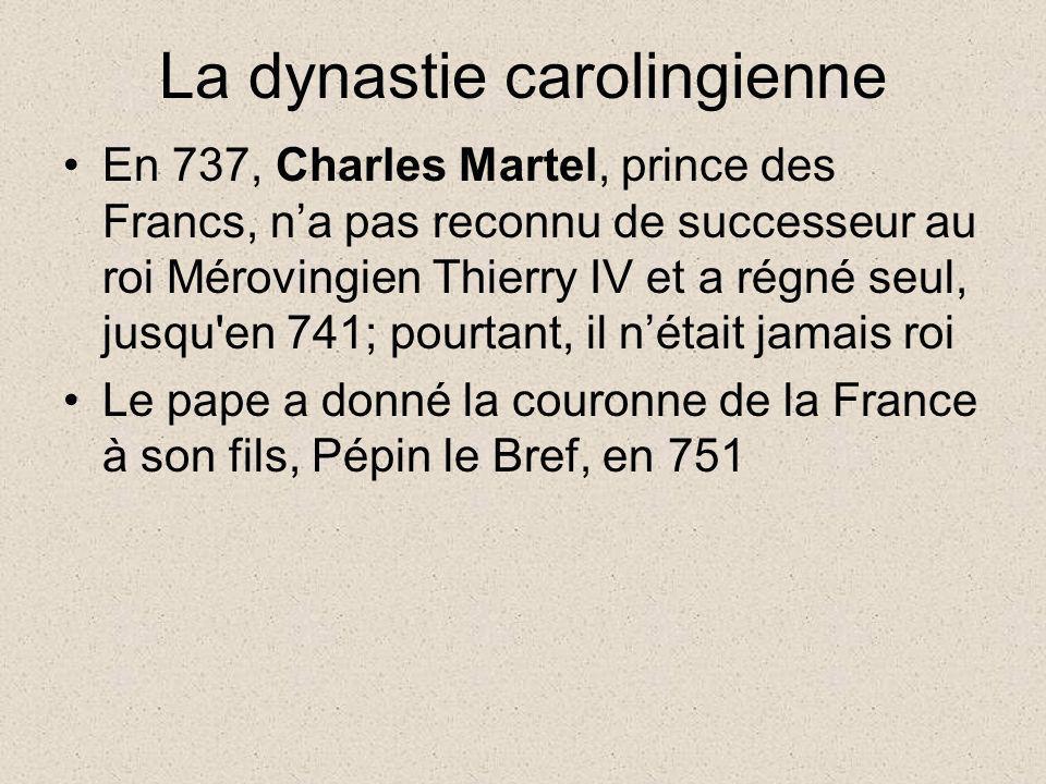 La dynastie carolingienne En 737, Charles Martel, prince des Francs, na pas reconnu de successeur au roi Mérovingien Thierry IV et a régné seul, jusqu