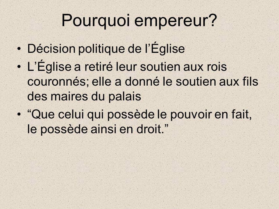 Pourquoi empereur? Décision politique de lÉglise LÉglise a retiré leur soutien aux rois couronnés; elle a donné le soutien aux fils des maires du pala
