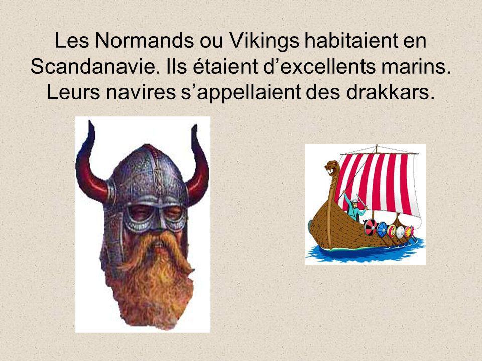 Les Normands ou Vikings habitaient en Scandanavie. Ils étaient dexcellents marins. Leurs navires sappellaient des drakkars.