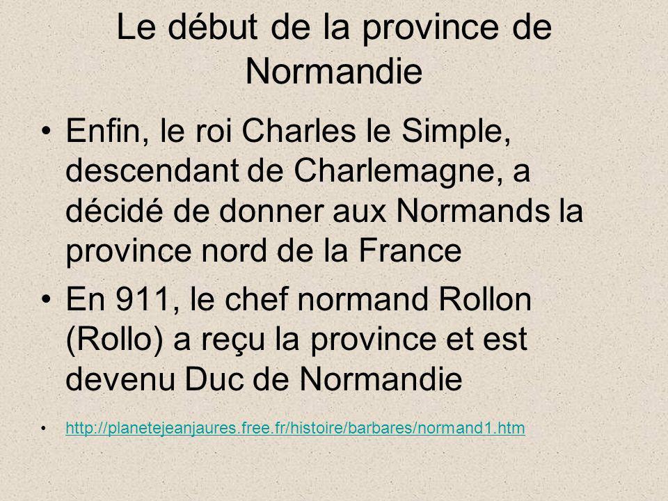 Le début de la province de Normandie Enfin, le roi Charles le Simple, descendant de Charlemagne, a décidé de donner aux Normands la province nord de l