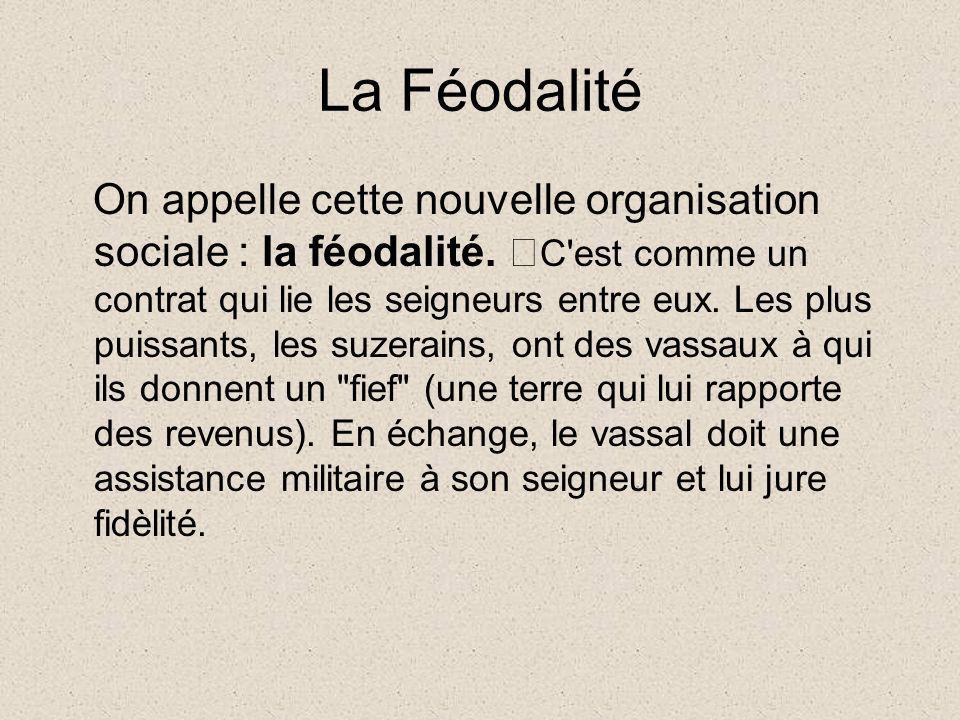 La Féodalité On appelle cette nouvelle organisation sociale : la féodalité. C'est comme un contrat qui lie les seigneurs entre eux. Les plus puissants