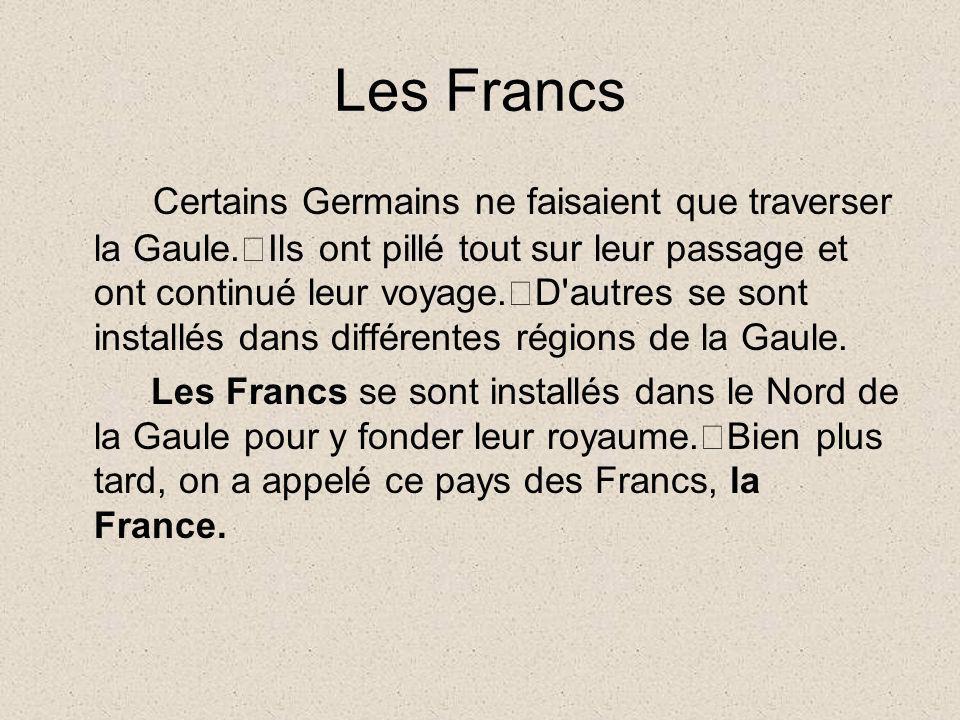 Les Francs Certains Germains ne faisaient que traverser la Gaule. Ils ont pillé tout sur leur passage et ont continué leur voyage. D'autres se sont in