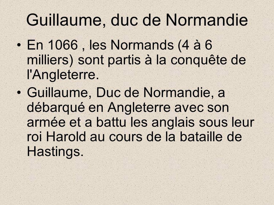 Guillaume, duc de Normandie En 1066, les Normands (4 à 6 milliers) sont partis à la conquête de l'Angleterre. Guillaume, Duc de Normandie, a débarqué