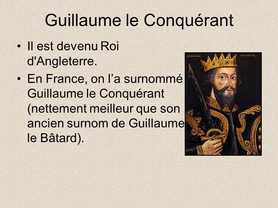 Guillaume le Conquérant Il est devenu Roi d'Angleterre. En France, on la surnommé Guillaume le Conquérant (nettement meilleur que son ancien surnom de