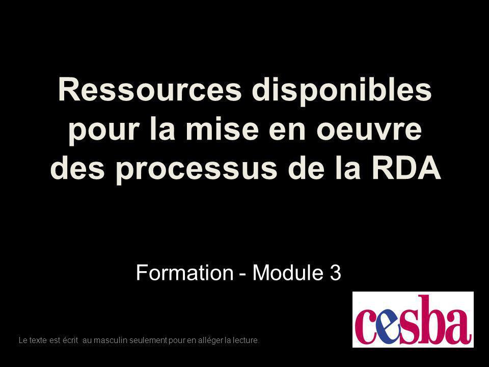 Ressources disponibles pour la mise en oeuvre des processus de la RDA Formation - Module 3 Le texte est écrit au masculin seulement pour en alléger la lecture.