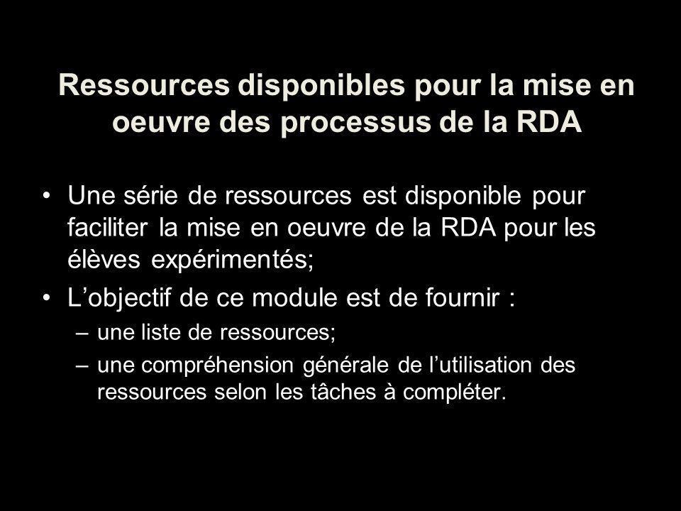 Ressources disponibles pour la mise en oeuvre des processus de la RDA Une série de ressources est disponible pour faciliter la mise en oeuvre de la RDA pour les élèves expérimentés; Lobjectif de ce module est de fournir : –une liste de ressources; –une compréhension générale de lutilisation des ressources selon les tâches à compléter.