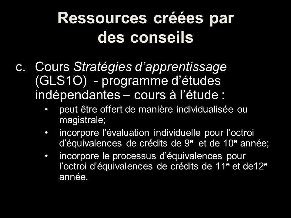 Ressources créées par des conseils c.Cours Stratégies dapprentissage (GLS1O) - programme détudes indépendantes – cours à létude : peut être offert de manière individualisée ou magistrale; incorpore lévaluation individuelle pour loctroi déquivalences de crédits de 9 e et de 10 e année; incorpore le processus déquivalences pour loctroi déquivalences de crédits de 11 e et de12 e année.