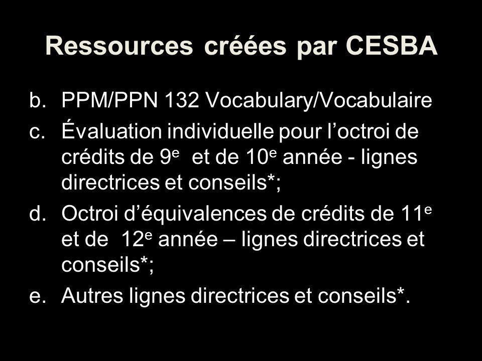 Ressources créées par CESBA b.PPM/PPN 132 Vocabulary/Vocabulaire c.Évaluation individuelle pour loctroi de crédits de 9 e et de 10 e année - lignes directrices et conseils*; d.Octroi déquivalences de crédits de 11 e et de 12 e année – lignes directrices et conseils*; e.Autres lignes directrices et conseils*.