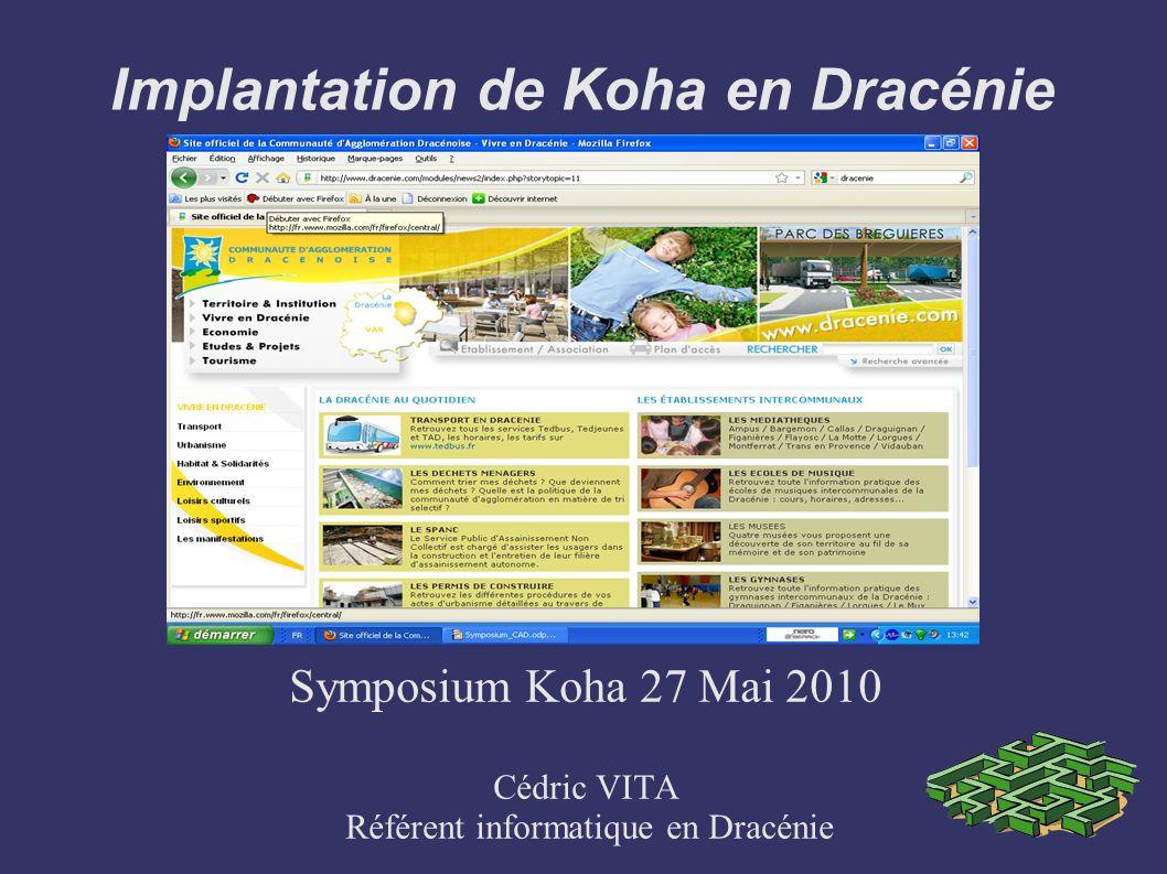 Implantation de Koha en Dracénie Symposium Koha 27 Mai 2010 Cédric VITA Référent informatique en Dracénie