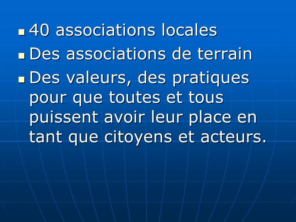 40 associations locales 40 associations locales Des associations de terrain Des associations de terrain Des valeurs, des pratiques pour que toutes et tous puissent avoir leur place en tant que citoyens et acteurs.