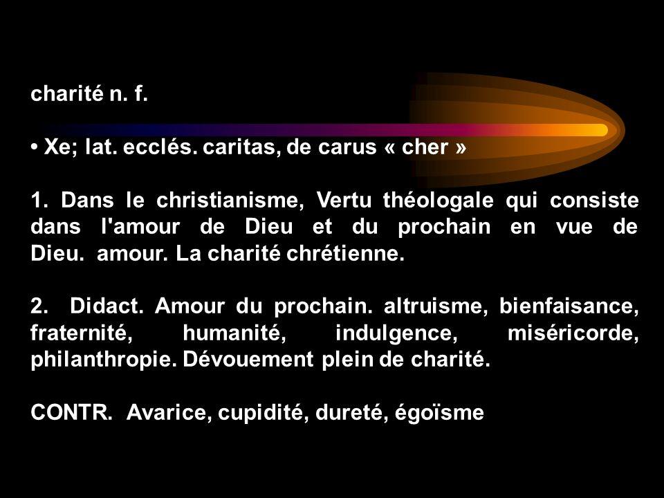 charité n. f. Xe; lat. ecclés. caritas, de carus « cher » 1. Dans le christianisme, Vertu théologale qui consiste dans l'amour de Dieu et du prochain