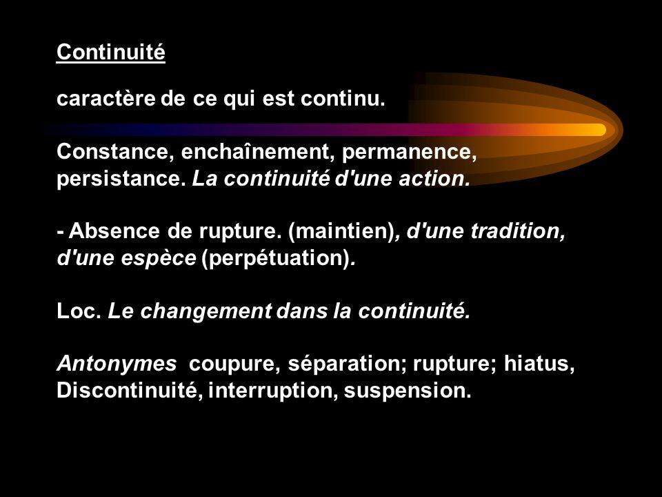 Continuité caractère de ce qui est continu. Constance, enchaînement, permanence, persistance. La continuité d'une action. - Absence de rupture. (maint