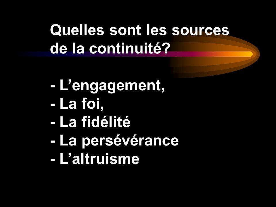 Quelles sont les sources de la continuité? - Lengagement, - La foi, - La fidélité - La persévérance - Laltruisme