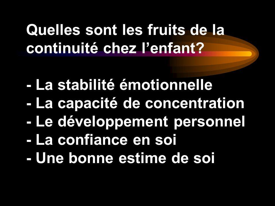 Quelles sont les fruits de la continuité chez lenfant? - La stabilité émotionnelle - La capacité de concentration - Le développement personnel - La co