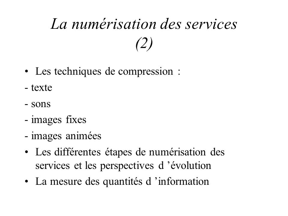 La numérisation des services (2) Les techniques de compression : - texte - sons - images fixes - images animées Les différentes étapes de numérisation des services et les perspectives d évolution La mesure des quantités d information
