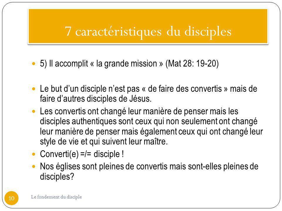 7 caractéristiques du disciples 5) Il accomplit « la grande mission » (Mat 28: 19-20) Le but dun disciple nest pas « de faire des convertis » mais de