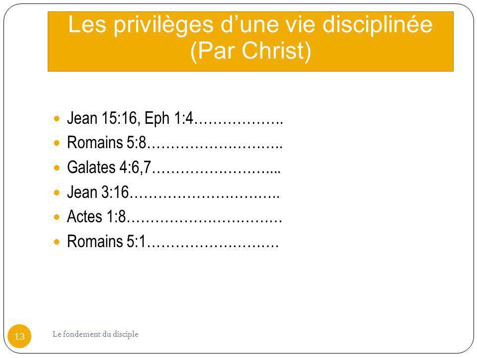 Les privilèges dune vie disciplinée (Par Christ) Jean 15:16, Eph 1:4………………. Romains 5:8……………………….. Galates 4:6,7…………………….... Jean 3:16………………………….. Act
