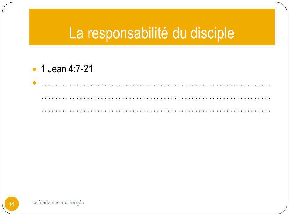 La responsabilité du disciple 1 Jean 4:7-21 ………………………………………………………… ………………………………………………………… ………………………………………………………… 14 Le fondement du disciple