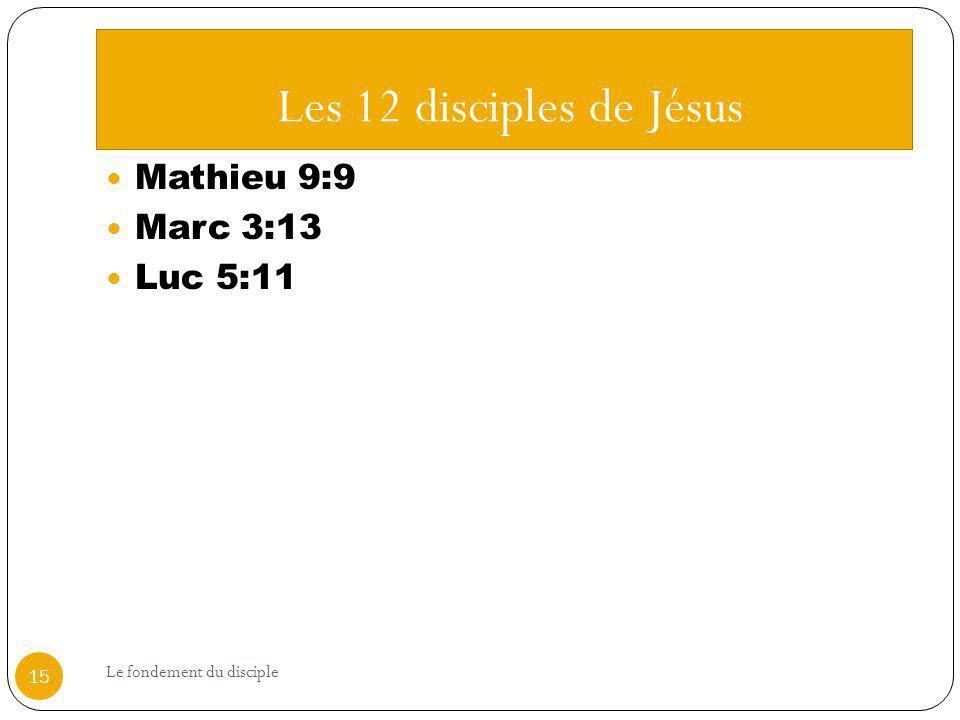 Les 12 disciples de Jésus Mathieu 9:9 Marc 3:13 Luc 5:11 15 Le fondement du disciple