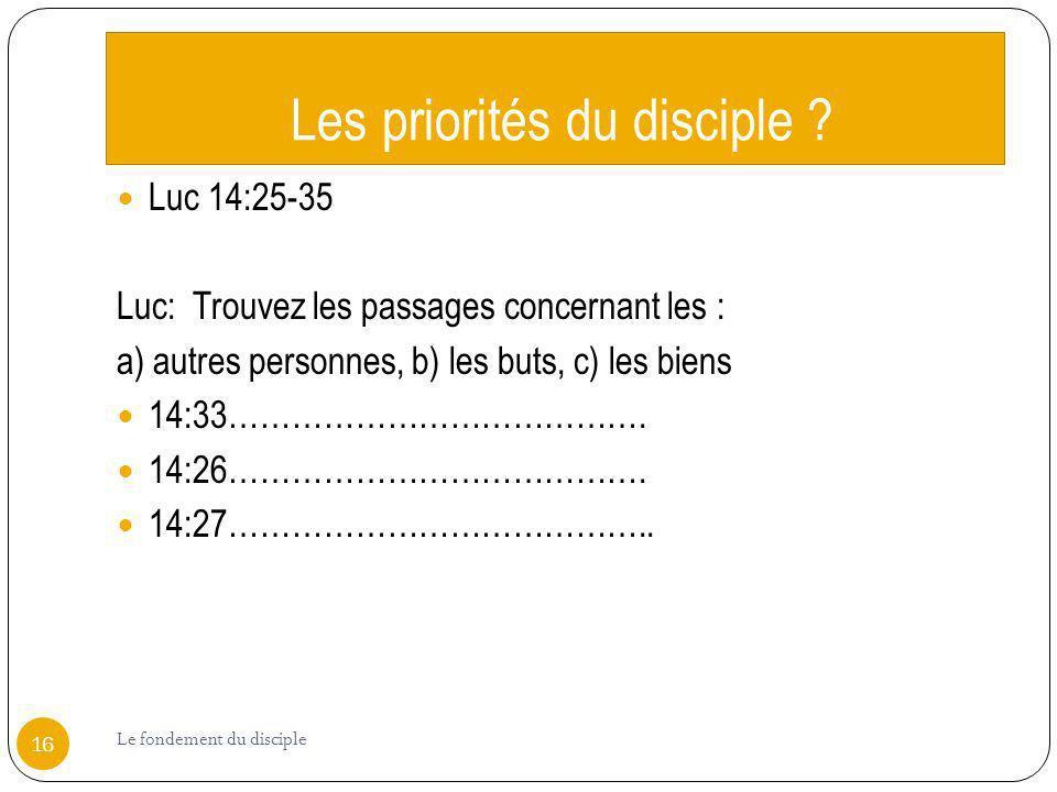 Les priorités du disciple ? Luc 14:25-35 Luc: Trouvez les passages concernant les : a) autres personnes, b) les buts, c) les biens 14:33………………………………….