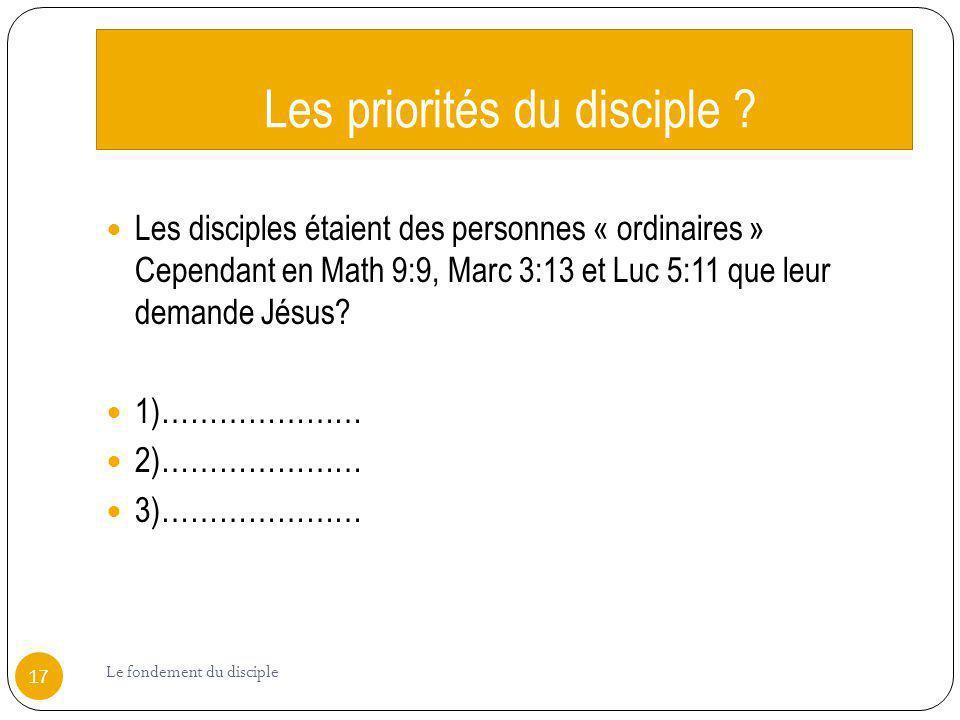 Les priorités du disciple ? Les disciples étaient des personnes « ordinaires » Cependant en Math 9:9, Marc 3:13 et Luc 5:11 que leur demande Jésus? 1)