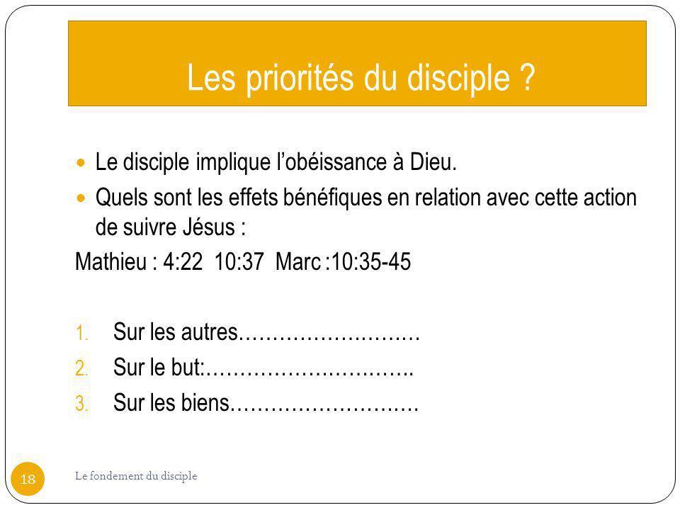 Les priorités du disciple ? Le disciple implique lobéissance à Dieu. Quels sont les effets bénéfiques en relation avec cette action de suivre Jésus :