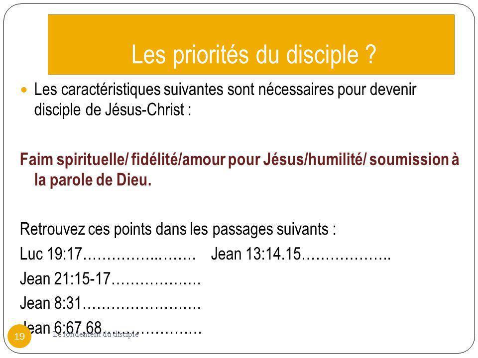 Les priorités du disciple ? Les caractéristiques suivantes sont nécessaires pour devenir disciple de Jésus-Christ : Faim spirituelle/ fidélité/amour p