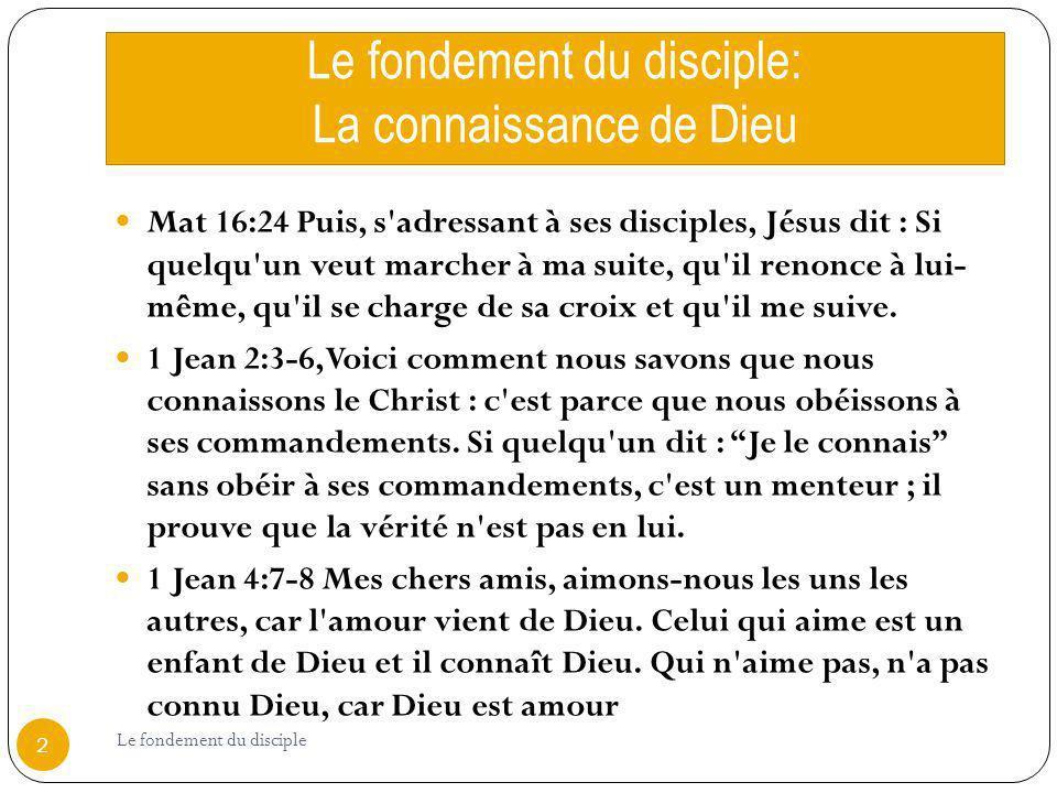 Le fondement du disciple: La connaissance de Dieu Mat 16:24 Puis, s'adressant à ses disciples, Jésus dit : Si quelqu'un veut marcher à ma suite, qu'il