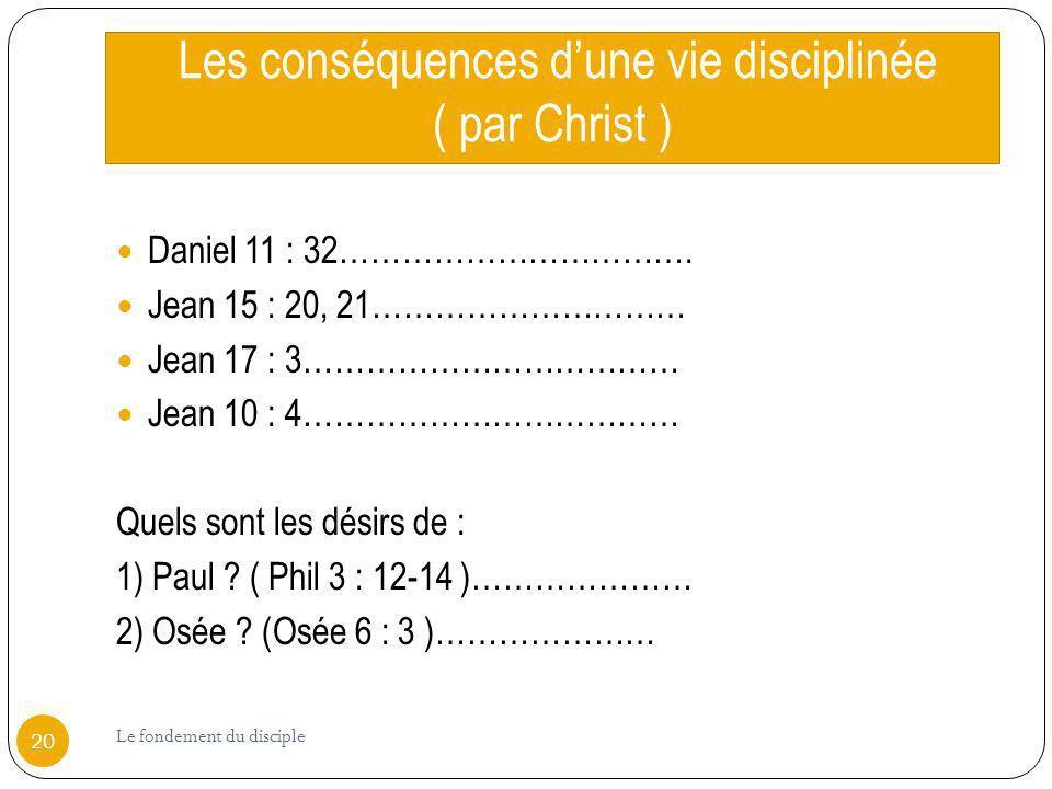 Les conséquences dune vie disciplinée ( par Christ ) Daniel 11 : 32……………………………. Jean 15 : 20, 21………………………… Jean 17 : 3……………………………… Jean 10 : 4……………………