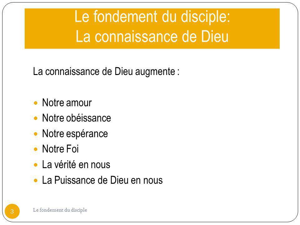 Le fondement du disciple: La connaissance de Dieu La connaissance de Dieu augmente : Notre amour Notre obéissance Notre espérance Notre Foi La vérité