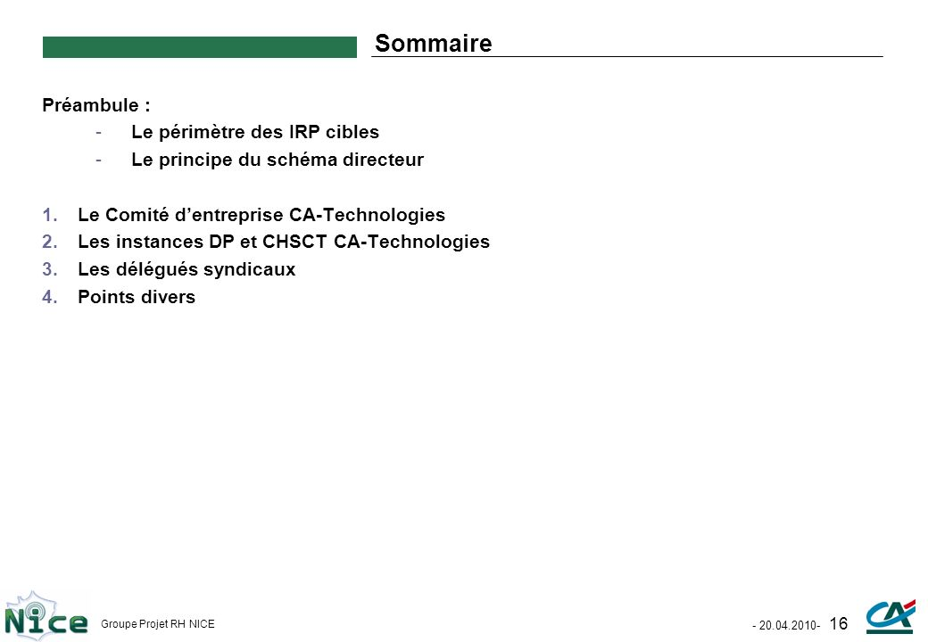 - 20.04.2010- 16 Groupe Projet RH NICE Sommaire Préambule : -Le périmètre des IRP cibles -Le principe du schéma directeur 1.Le Comité dentreprise CA-T