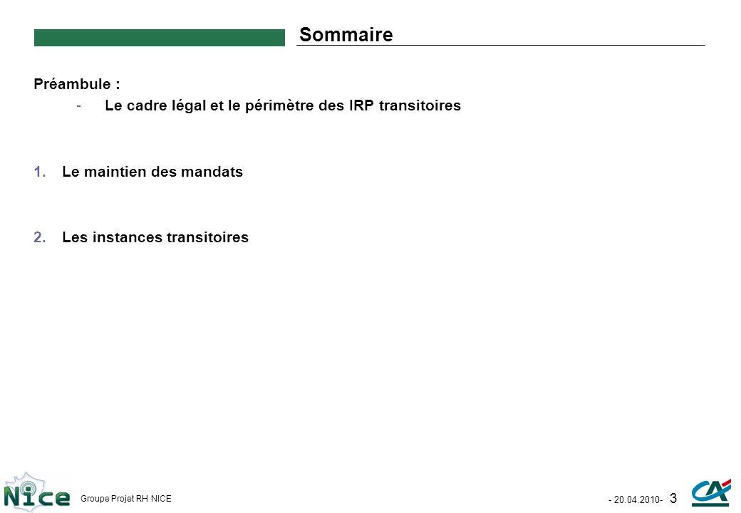 - 20.04.2010- 3 Groupe Projet RH NICE Sommaire Préambule : -Le cadre légal et le périmètre des IRP transitoires 1.Le maintien des mandats 2.Les instan