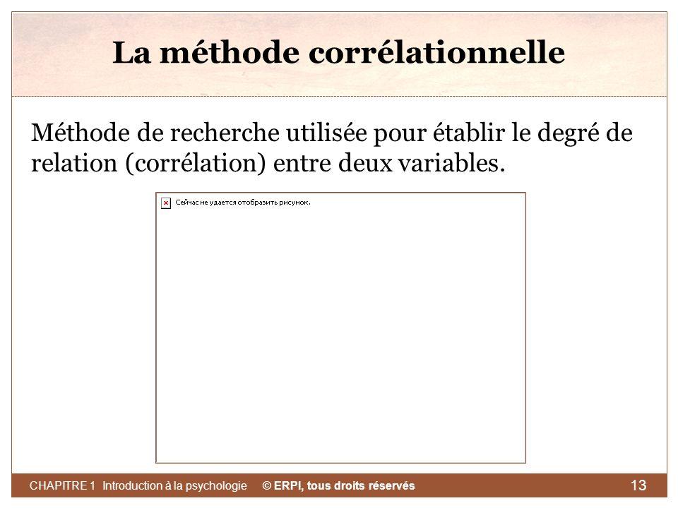 © ERPI, tous droits réservés CHAPITRE 1 Introduction à la psychologie 13 La méthode corrélationnelle Méthode de recherche utilisée pour établir le deg